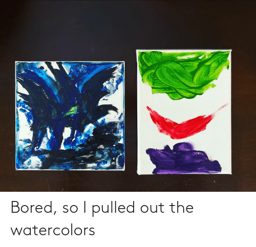 Pulled Out: Bored, so I pulled out the watercolors