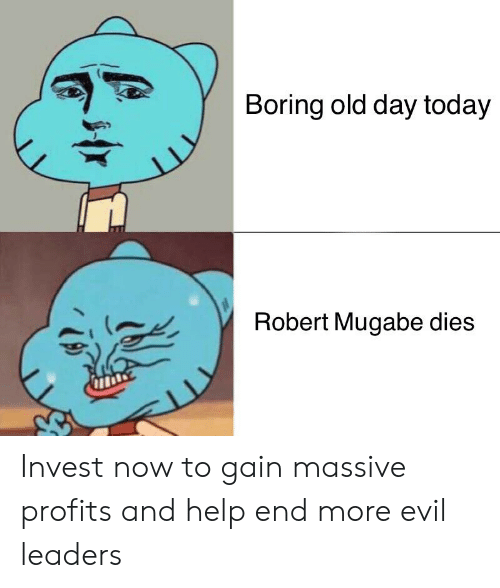 robert mugabe: Boring old day today  Robert Mugabe dies  11 Invest now to gain massive profits and help end more evil leaders