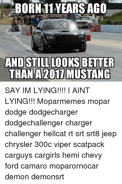 Fords: BORN 11 YEARS AGO  AND STILL LOOKS BETTER  THAN A 2011 MUSTANG SAY IM LYING!!!! I AINT LYING!!! Moparmemes mopar dodge dodgecharger dodgechallenger charger challenger hellcat rt srt srt8 jeep chrysler 300c viper scatpack carguys cargirls hemi chevy ford camaro moparornocar demon demonsrt