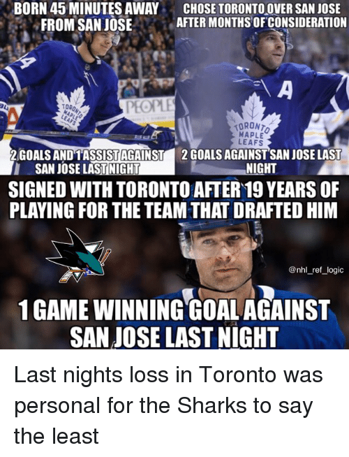 leafs: BORN 45 MINUTES AWAY  FROM SAN JOSE  CHOSE TORONTOOVER SAN JOSE  AFTER MONTHS OFCONSIDERATION  台  TORO  PEOPLE  MAPLE  LEAFS  2GOALS ANDTASSİSTAGAINST  SAN JOSE LASTINIGHT  2 GOALS AGAINSTSAN JOSE LAST  NIGHT  SIGNED WITH TORONTO AFTER 19 YEARS OF  PLAYING FOR THE TEAM THAT DRAFTED HIM  @nhl_ref_logic  1 GAME WINNING GOALAGAINST  SAN JOSE LAST NIGHT Last nights loss in Toronto was personal for the Sharks to say the least