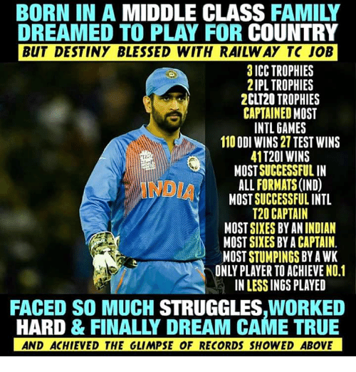 odi: BORN IN A MIDDLE CLASS FAMILY  DREAMED TO PLAY FOR COUNTRY  BUT DESTINY BLESSED WITH RAILW AY TC JOB  3 ICC TROPHIES  2IPL TROPHIES  2CLT20 TROPHIES  CAPTAINED MOST  INTL GAMES  110 ODI WINS 27 TEST WINS  41T20I WINS  MOST SUCCESSFUL IN  ALL FORMATS (IND)  MOST SUCCESSFUL INTL  T20 CAPTAIN  MOST SIXES BY AN INDIAN  MOST SIXES BY A CAPTAIN  MOST STUMPINGS BY A WK  ONLY PLAYER TO ACHIEVE NO.1  IN LESS INGS PLAYED  FACED SO MUCH STRUGGLES,WORKED  HARD & FINALLY DREAM CAME TRUE  AND ACHIEVED THE GLIMPSE OF RECORDS SHOWED ABOVE