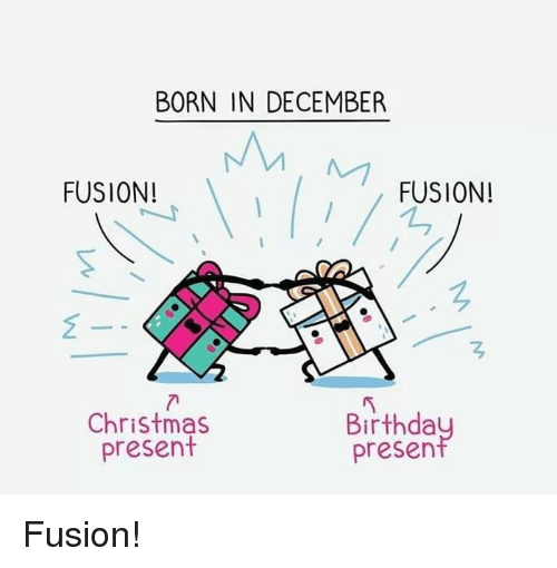 Birthda: BORN IN DECEMBER  FUSION!  FUSION!  Christmas  present  Birthda  presen Fusion!