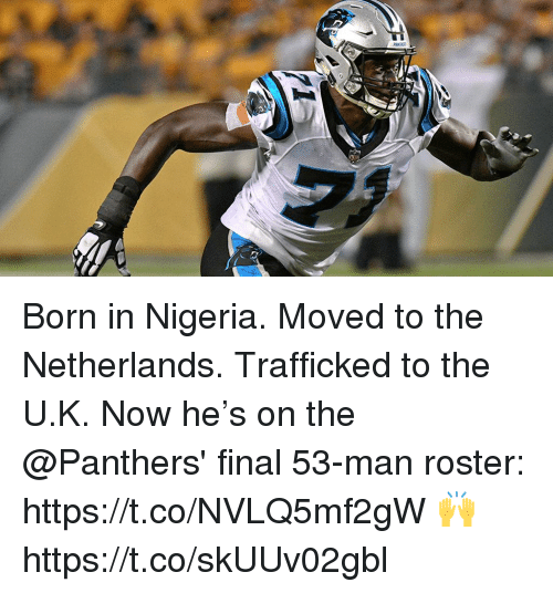 Memes, Netherlands, and Nigeria: Born in Nigeria. Moved to the Netherlands.  Trafficked to the U.K.  Now he's on the @Panthers' final 53-man roster: https://t.co/NVLQ5mf2gW 🙌 https://t.co/skUUv02gbl