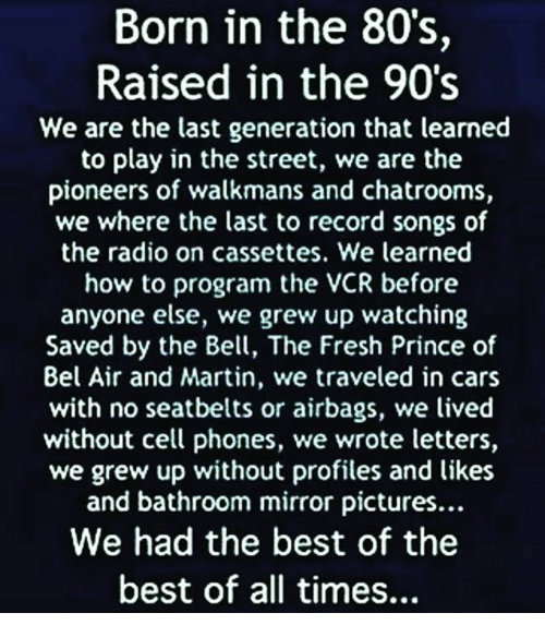 80s, Fresh, and Fresh Prince of Bel-Air: Born in the 80's,  Raised in the 90's  We are the last generation that learned  to play in the street, we are the  pioneers of walkmans and chatrooms,  we where the last to record songs of  the radio on cassettes. We learned  how to program the V  before  anyone else, we grew up watching  Saved by the Bell, The Fresh Prince of  Bel Air and Martin, we traveled in cars  with no seatbelts or airbags, we lived  without cell phones, we wrote letters,  we grew up without profiles and likes  and bathroom mirror pictures...  We had the best of the  best of all times...