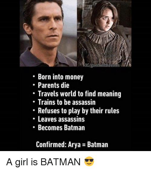 Batman, Memes, and Money: Born into money  Parents die  Travels world to find meaning  Trains to be assassin  Refuses to play by their rules  Leaves assassins  Becomes Batman  Confirmed: Arya Batman A girl is BATMAN 😎