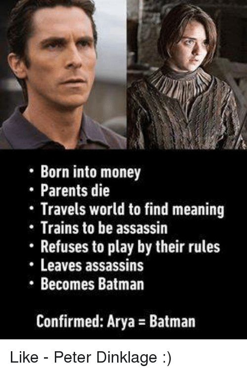 Batman, Memes, and Money: Born into money  Parents die  Travels world to find meaning  Trains to be assassin  Refuses to play bytheir rules  Leaves assassins  Becomes Batman  Confirmed: Arya Batman Like - Peter Dinklage :)