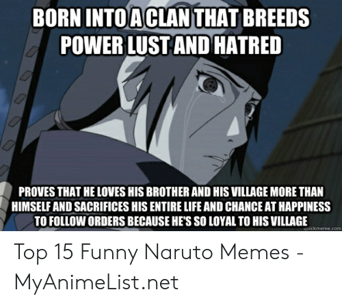 Naruto Memes Funny: BORN INTOACLAN THAT BREEDS  POWER LUST AND HATRED  PROVES THAT HE LOVES HIS BROTHER AND HIS VILLAGE MORE THAN  HIMSELF AND SACRIFICES HIS ENTIRE LIFE AND CHANCE AT HAPPINESS  TO FOLLOW ORDERS BECAUSE HE'S SO LOYAL TO HIS VILLAGE  니uickmeme.com Top 15 Funny Naruto Memes - MyAnimeList.net