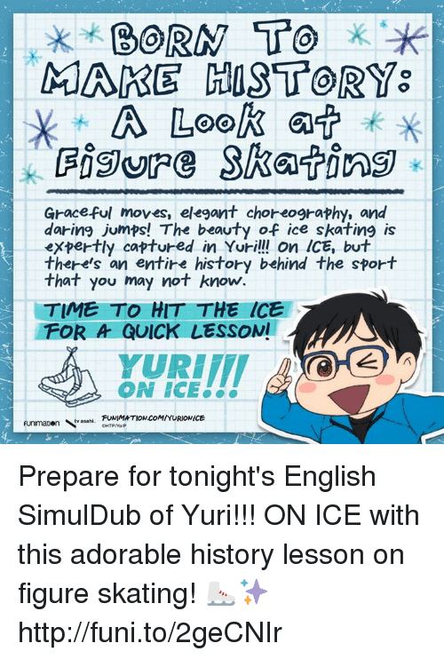 ice skate: BORN TO  MARE HOST OR  A Look  a  Graceful moves, elegant choreography, and  daring jumps! The beauty of ice skating is  expertly captured in Yuri!!! On ICE, but  there's an entire history behind the sport  that you may not know.  TIME TO HIT THE ICE  FOR A QUICK LESSON!  YURIIT  ON ICE  FUNIMATION COM/YURIONICE  Funmatien tv asahi. Prepare for tonight's English SimulDub of Yuri!!! ON ICE with this adorable history lesson on figure skating!   ⛸✨http://funi.to/2geCNIr