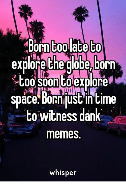 to wit: Born too late to  explore the globe,born  Soontoexplore  Tsut00 space Bornjust in time  to witness dank  memes.  whisper