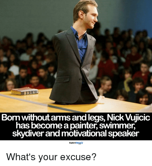 skydive: Born without arms andlegs, Nick Vujicic  has become a painter swimmer,  skydiver and motivational speaker  Exploremal What's your excuse?