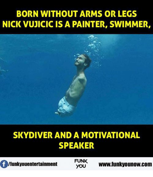 skydive: BORN WITHOUT ARMS OR LEGS  NICK VUJICIC IS A PAINTER, SWIMMER,  SKYDIVER AND A MOTIVATIONAL  SPEAKER  FUNK  lfunkyouentertainment  YOU  www.funkyounow.com