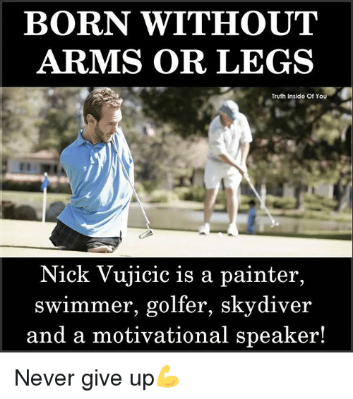 Memes, Nick, and Never: BORN WITHOUT  ARMS OR LEGS  Truth Inside Of YOu  Nick Vujicic is a painter,  swimmer, golfer, skydiver  and a motivational speaker! Never give up💪