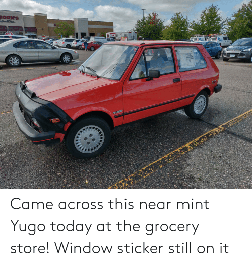 borns: BORN'S  pertore  3R E  2461  RICE  ASCR  YIOO HAS  YOU COVERED  753 LTB  YUGO Came across this near mint Yugo today at the grocery store! Window sticker still on it