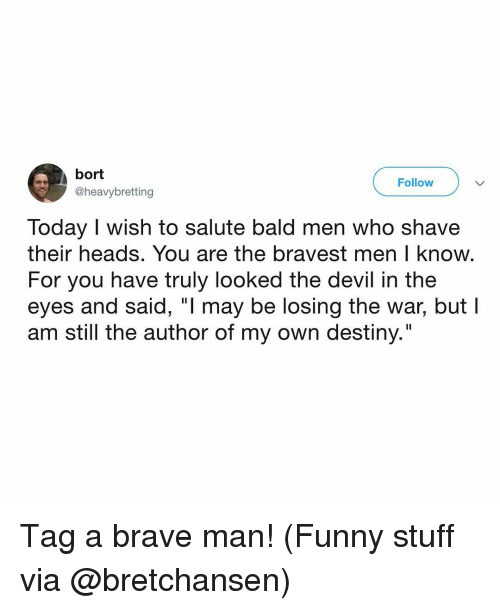 """Funny Stuff: bort  @heavybretting  Follow  Today I wish to salute bald men who shave  their heads. You are the bravest men I know  For you have truly looked the devil in the  eyes and said, """"l may be losing the war, but l  am still the author of my own destiny."""" Tag a brave man! (Funny stuff via @bretchansen)"""