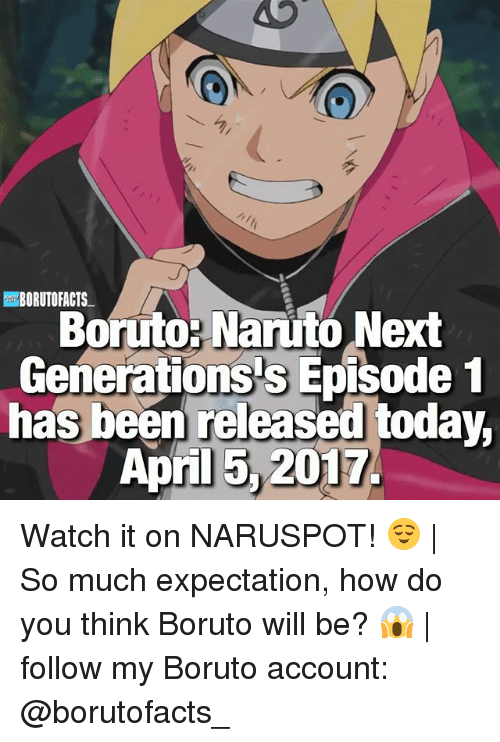 Memes, Naruto, and Today: BORUTOPACTS  Boruto- Naruto Next  Generations s Episode 1  has been released today,  April 2017. Watch it on NARUSPOT! 😌 | So much expectation, how do you think Boruto will be? 😱 | follow my Boruto account: @borutofacts_