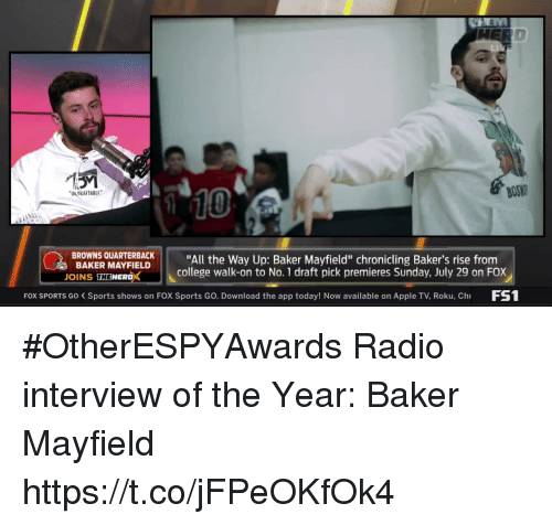 "Apple, College, and Radio: BOS  10  UN OKAFTABLE  BROWNS QUARTBACK""All the Way Up: Baker Mayfield"" chronicling Baker's rise from  BAKER MAYFIELD  OINS THEWERDX  college walk-on to No. 1 draft pick premieres Sunday, July 29 on FOX  FOX SPORTS Go Sports shows on FOX Sports Go. Download the app today! Now available on Apple TV, Roku, Ch FS #OtherESPYAwards  Radio interview of the Year: Baker Mayfield https://t.co/jFPeOKfOk4"