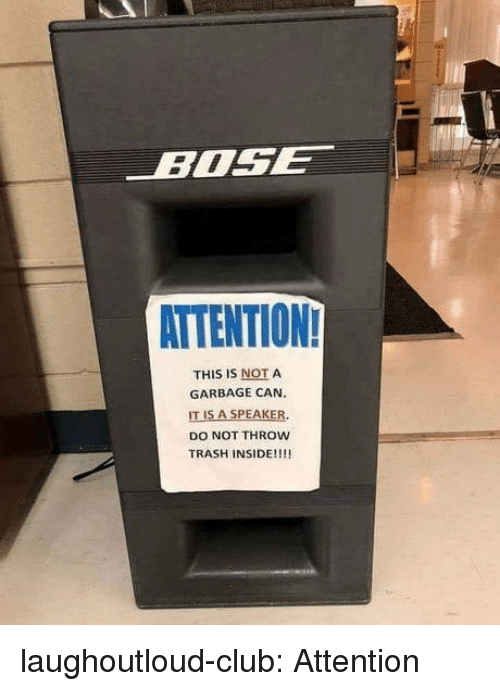 garbage can: BOSE  ATTENTION  THIS IS NOT A  GARBAGE CAN  IT IS A SPEAKER.  DO NOT THROw  TRASH INSIDE!!!! laughoutloud-club:  Attention