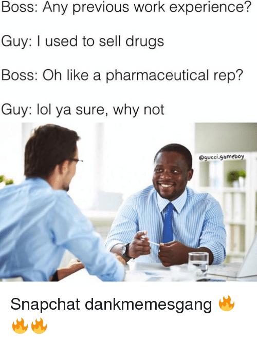 repping: Boss: Any previous work experience?  Guy: used to sell drugs  Boss: Oh like a pharmaceutical rep?  Guy: lol ya sure, why not  Ogucci gameboy Snapchat dankmemesgang 🔥🔥🔥