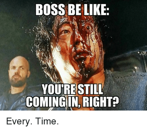 Memes, Time, and 🤖: BOSS BE LIKE:  YOU'RE STILL  COMING IN RIGHT? Every. Time.