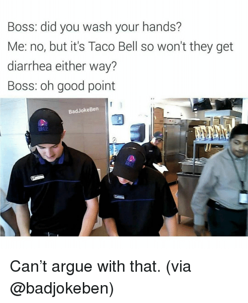 Bad Jokes, Memes, and Taco Bell: Boss: did you wash your hands?  Me: no, but it's Taco Bell so won't they get  diarrhea either way?  Boss: oh good point  Bad Joke Ben Can't argue with that. (via @badjokeben)