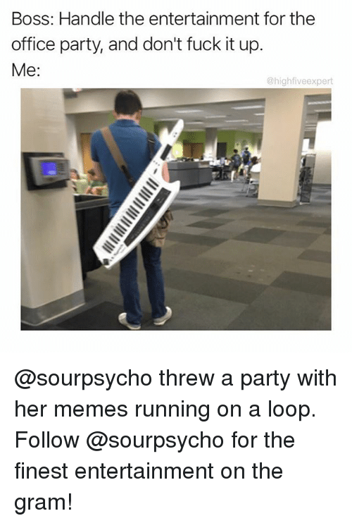 Looping: Boss: Handle the entertainment for the  office party, and don't fuck it up.  Me  @high five expert @sourpsycho threw a party with her memes running on a loop. Follow @sourpsycho for the finest entertainment on the gram!