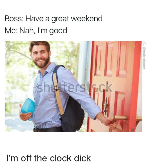 Clock, Funny, and Nah: Boss: Have a great weekend  Me: Nah, I'm good I'm off the clock dick