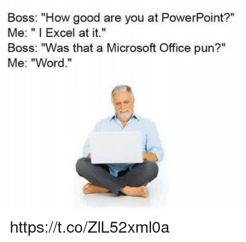 "Microsoft, Microsoft Office, and Excel: Boss: ""How good are you at PowerPoint?""  Me: ""I Excel at it.  Boss: ""Was that a Microsoft Office pun?""  Me: ""Word."" https://t.co/ZlL52xml0a"