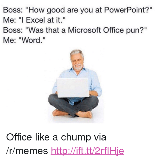 "Good: Boss: ""How good are you at PowerPoint?""  Me: ""I Excel at it.""  Boss: ""Was that a Microsoft Office pun?""  Me: ""Word."" <p>Office like a chump via /r/memes <a href=""http://ift.tt/2rfIHje"">http://ift.tt/2rfIHje</a></p>"