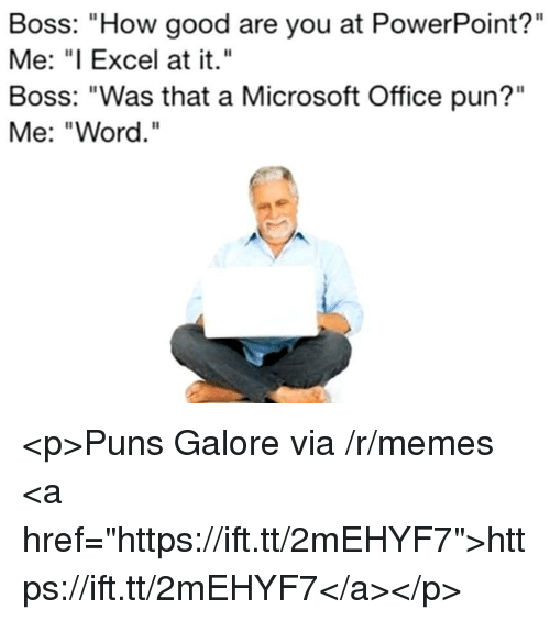 "Memes, Microsoft, and Microsoft Office: Boss: ""How good are you at PowerPoint?""  Me: ""I Excel at it.""  Boss: ""Was that a Microsoft Office pun?""  Me: ""Word. <p>Puns Galore via /r/memes <a href=""https://ift.tt/2mEHYF7"">https://ift.tt/2mEHYF7</a></p>"