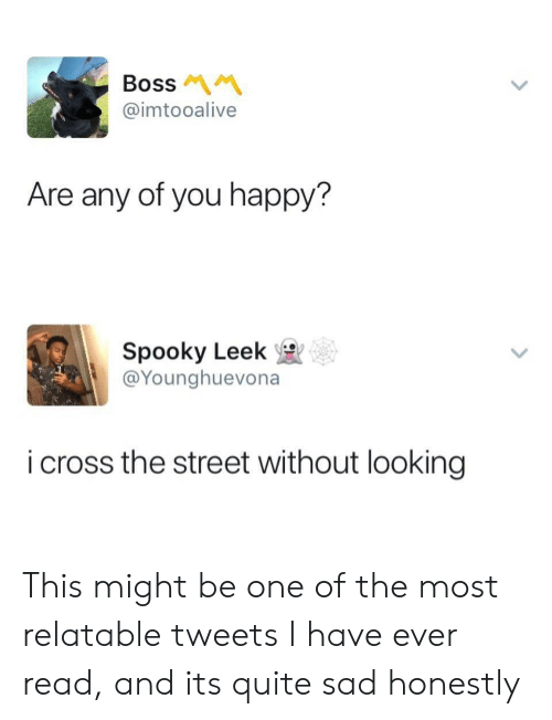 Relatable Tweets: Boss  @imtooalive  Are any of you happy?  Spooky Leek  @Younghuevona  i cross the street without looking This might be one of the most relatable tweets I have ever read, and its quite sad honestly