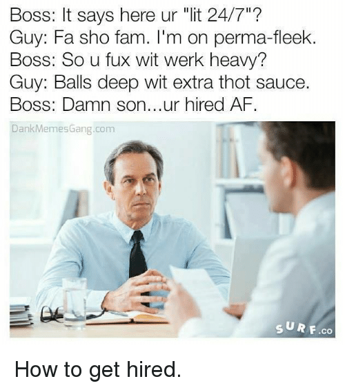"""Fuxed: Boss: It says here ur """"lit 24/7""""?  Guy: Fa sho fam  m on perma-fleek.  Boss: So u fux wit werk heavy?  Guy: Balls deep wit extra thot sauce.  Boss: Damn son...ur hired AF  Dank Memes Gang.com  SURF co How to get hired."""