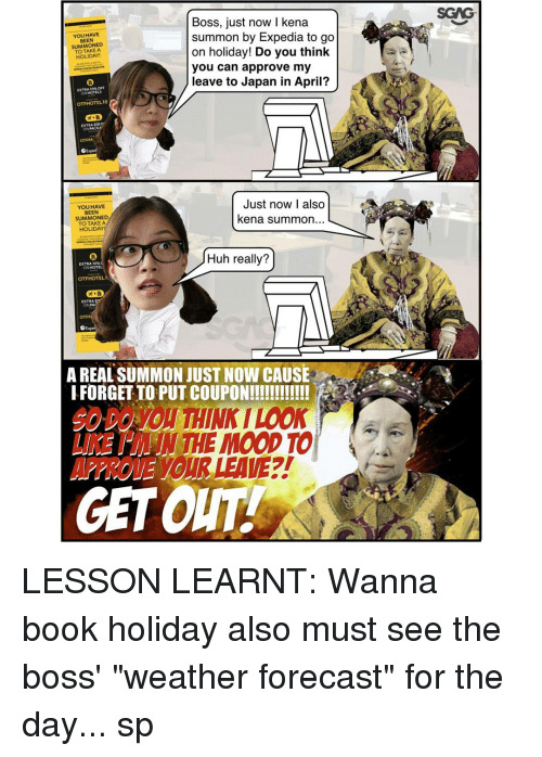 """Books, Huh, and Memes: Boss, just now l kena  HAVE  YOU summon by Expedia to go  BEEN  SUMMONED  on holiday! Do you think  HOLIDAY!  you can approve my  leave to Japan in April?  EXTRA OFF  HOTELS  Just now I also  YOU HAVE  BEEN  kena summon  SUMMONED  TO TAKE A  HOLIDAY  Huh really?  EXTRA 10m  OTFHOTEL  OTFP  A REAL SUMMON JUST NOW CAUSE  IFORGETTOPUTCOUPON!!!!!!!!!!!!  THE MOOD TO  A  GETOUT  SGNG- LESSON LEARNT: Wanna book holiday <http:-bit.ly-2klnKSi> also must see the boss' """"weather forecast"""" for the day... sp"""