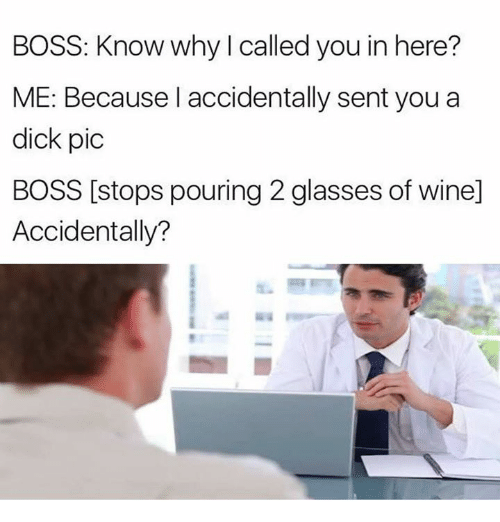 wining: BOSS: Know why I called you in here?  ME: Because I accidentally sent you a  dick pic  BOSS [stops pouring 2 glasses of wine]  Accidentally?