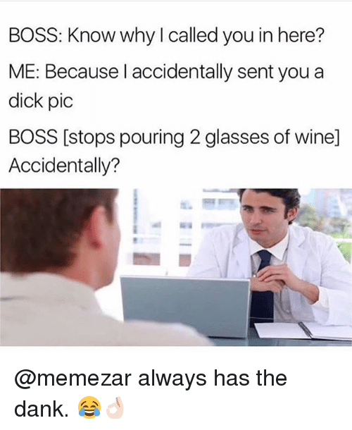 wining: BOSS: Know why I called you in here?  ME: Because l accidentally sent you a  dick pic  BOSS [stops pouring 2 glasses of wine]  Accidentally? @memezar always has the dank. 😂👌🏻