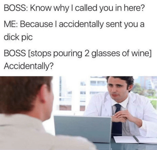 pouring: BOSS: Know why I called you in here?  ME: Because l accidentally sent you a  dick pic  BOSS [stops pouring 2 glasses of wine]  Accidentally?