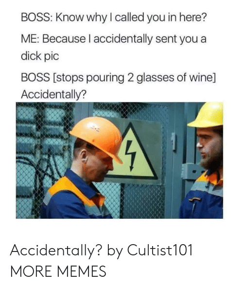 pouring: BOSS: Know why I called you in here?  ME: Because l accidentally sent you a  dick pic  BOSS [stops pouring 2 glasses of wine]  Accidentally? Accidentally? by Cultist101 MORE MEMES