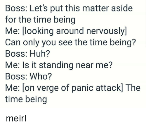 looking-around: Boss: Let's put this matter aside  for the time being  Me: [looking around nervously]  Can only you see the time being?  Boss: Huh?  Me: Is it standing near me?  Boss: Who?  Me: [on verge of panic attack] The  time being meirl