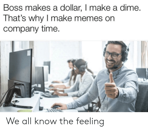 Make Memes: Boss makes a dollar, I make a dime.  That's why I make memes on  company time. We all know the feeling