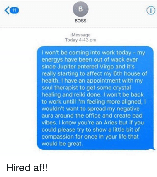 Af, Bad, and Life: BOSS  Message  Today 4:43 pm  won't be coming into work today my  energys have been out of wack ever  since Jupiter entered Virgo and it's  really starting to affect my 6th house of  health. I have an appointment with my  soul therapist to get some crystal  healing and reiki done, I won't be back  to work until I'm feeling more aligned,  wouldn't want to spread my negative  aura around the office and create bad  vibes. I know you're an Aries but if you  could please try to show a little bit of  compassion for once in your life that  would be great. Hired af!!