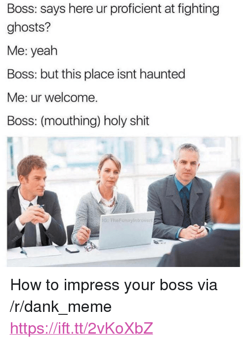 """mouthing: Boss: says here ur proficient at fighting  ghosts?  Me: yeah  Boss: but this place isnt haunted  Me: ur welcome.  Boss: (mouthing) holy shit  G: FheFunnyIntrover <p>How to impress your boss via /r/dank_meme <a href=""""https://ift.tt/2vKoXbZ"""">https://ift.tt/2vKoXbZ</a></p>"""