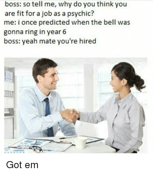 belling: boss: so tell me, why do you think you  are fit for a job as a psychic?  me: i once predicted when the bell was  gonna ring in year 6  boss: yeah mate you're hired Got em
