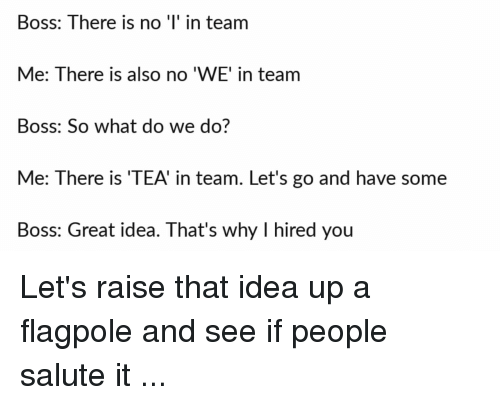 Funny, Idea, and Tea: Boss: There is no ' in team  Me: There is also no 'WE' in team  Boss: So what do we do?  Me: There is 'TEA' in team. Let's go and have some  Boss: Great idea. That's why I hired you Let's raise that idea up a flagpole and see if people salute it ...