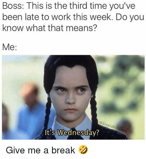 Dank, Work, and Break: Boss: This is the third time you've  been late to work this week. Do you  know what that means?  Me:  t's Wednesday  0  0 Give me a break 🤣