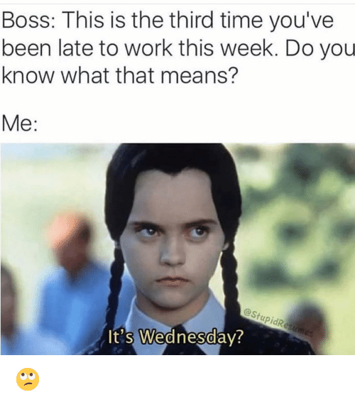 Funny, Work, and Time: Boss: This is the third time you've  been late to work this week. Do you  know what that means?  Me:  @StupidRe  t's Wednesdav  0  0 🙄