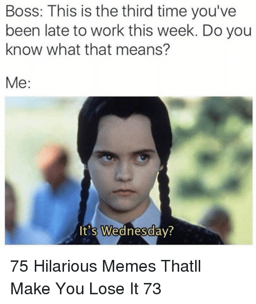 Late To Work: Boss: This is the third time you've  been late to work this week. Do you  know what that means?  Me:  It's Wednesdav?  0 75 Hilarious Memes Thatll Make You Lose It 73