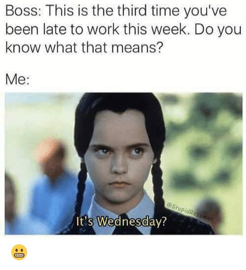 Late To Work: Boss: This is the third time you've  been late to work this week. Do you  know what that means?  Me:  eStupidResames  It's Wednesday? 😬