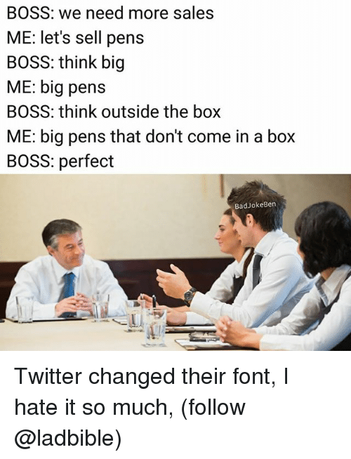 Memes, Twitter, and 🤖: BOSS: we need more sales  ME: let's sell pens  BOSS: think big  ME: big pens  BOSS: think outside the box  ME: big pens that don't come in a box  BOSS: perfect  BadJokeBen Twitter changed their font, I hate it so much, (follow @ladbible)
