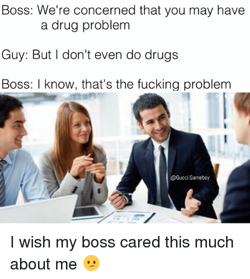 gameboys: Boss: We're concerned that you may have  a drug problem  Guy: But I don't even do drugs  Boss: I know, that's the fucking problem  @Gucci Gameboy I wish my boss cared this much about me 😕