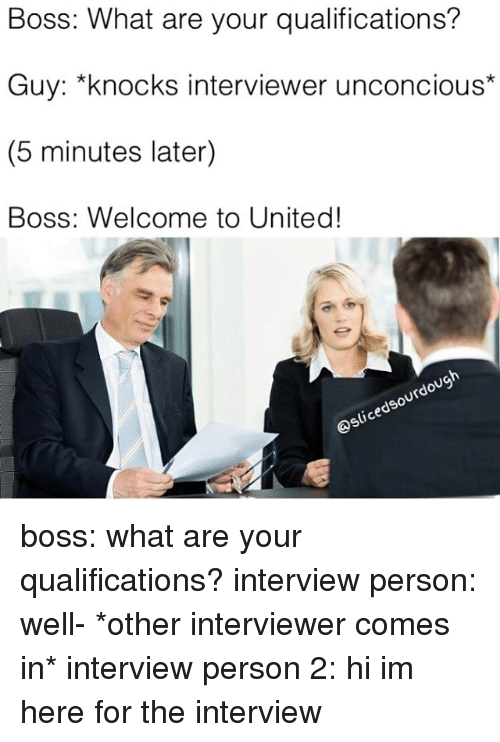 The Interview, United, and Fandom: Boss: What are your qualifications?  Guy: *knocks interviewer unconcious  (5 minutes later)  Boss: Welcome to United!  Qslicedsourdough boss: what are your qualifications? interview person: well- *other interviewer comes in* interview person 2: hi im here for the interview