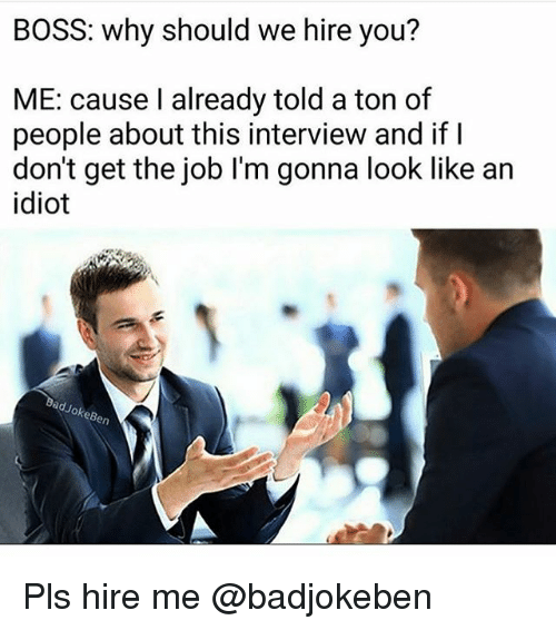 Funny, Girl Memes, and Idiot: BOSS: why should we hire you?  ME: cause I already told a ton of  people about this interview and if  don't get the job I'm gonna look like an  idiot  JokeBen Pls hire me @badjokeben